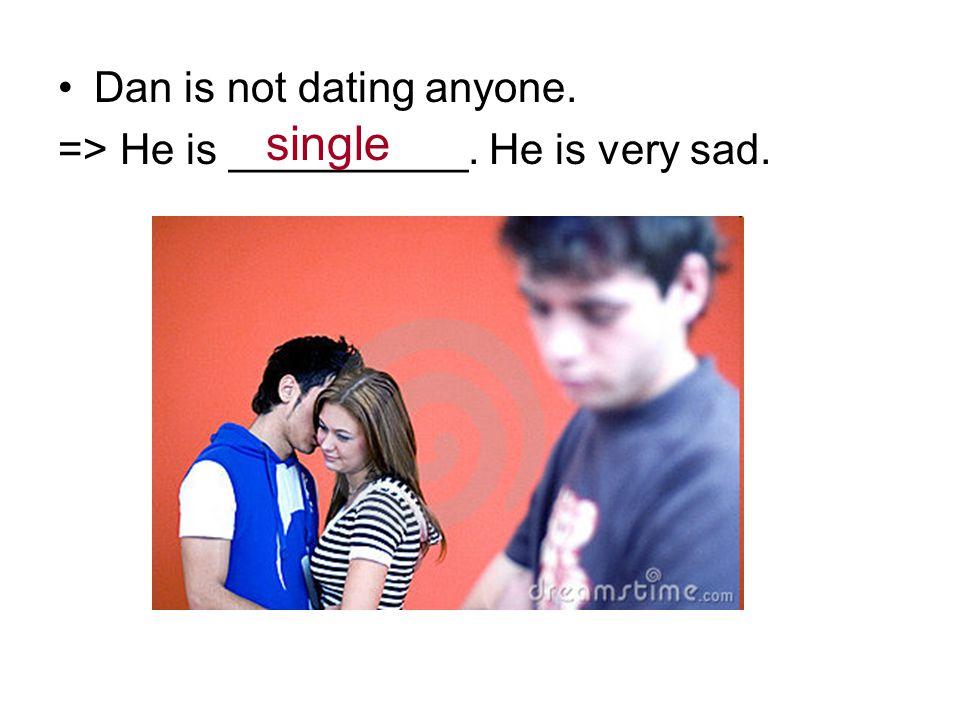 Dan is not dating anyone. => He is __________. He is very sad. single