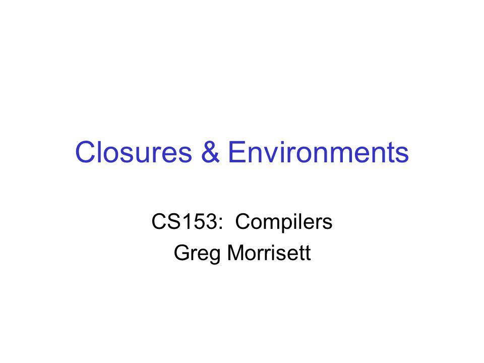 Closures & Environments CS153: Compilers Greg Morrisett