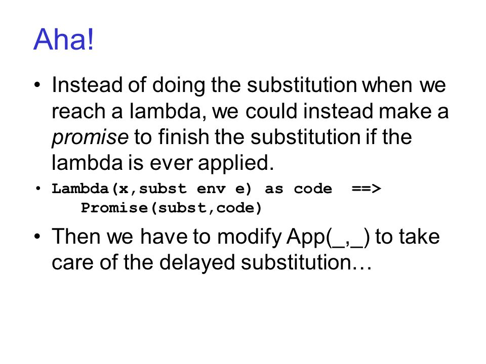 Aha! Instead of doing the substitution when we reach a lambda, we could instead make a promise to finish the substitution if the lambda is ever applie