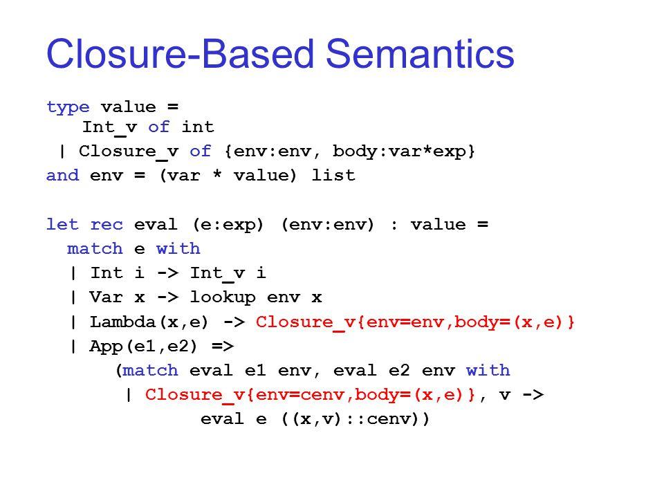 Closure-Based Semantics type value = Int_v of int   Closure_v of {env:env, body:var*exp} and env = (var * value) list let rec eval (e:exp) (env:env) : value = match e with   Int i -> Int_v i   Var x -> lookup env x   Lambda(x,e) -> Closure_v{env=env,body=(x,e)}   App(e1,e2) => (match eval e1 env, eval e2 env with   Closure_v{env=cenv,body=(x,e)}, v -> eval e ((x,v)::cenv))