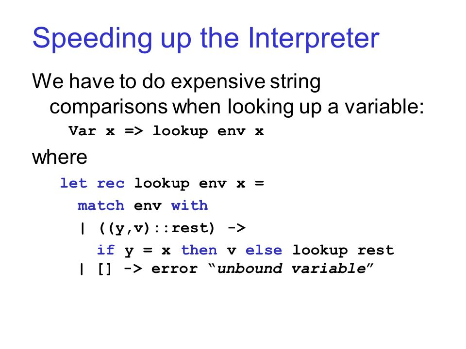 Speeding up the Interpreter We have to do expensive string comparisons when looking up a variable: Var x => lookup env x where let rec lookup env x =