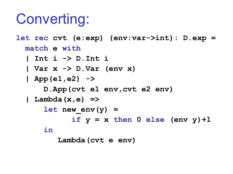 Converting: let rec cvt (e:exp) (env:var->int): D.exp = match e with   Int i -> D.Int i   Var x -> D.Var (env x)   App(e1,e2) -> D.App(cvt e1 env,cvt e2 env)   Lambda(x,e) => let new_env(y) = if y = x then 0 else (env y)+1 in Lambda(cvt e env)