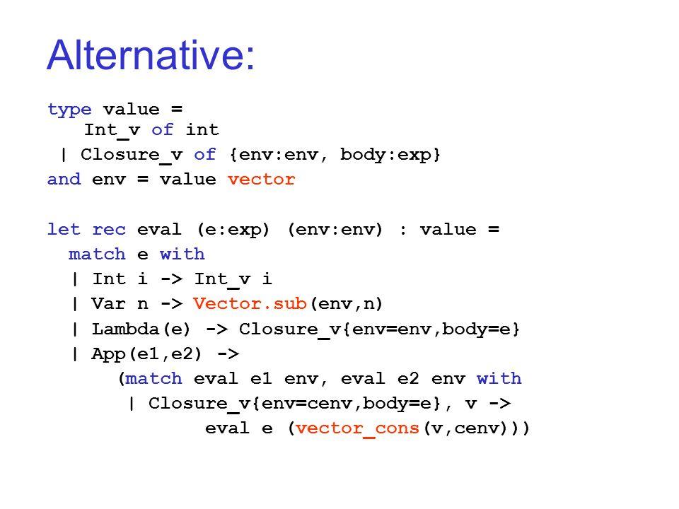 Alternative: type value = Int_v of int   Closure_v of {env:env, body:exp} and env = value vector let rec eval (e:exp) (env:env) : value = match e with   Int i -> Int_v i   Var n -> Vector.sub(env,n)   Lambda(e) -> Closure_v{env=env,body=e}   App(e1,e2) -> (match eval e1 env, eval e2 env with   Closure_v{env=cenv,body=e}, v -> eval e (vector_cons(v,cenv)))