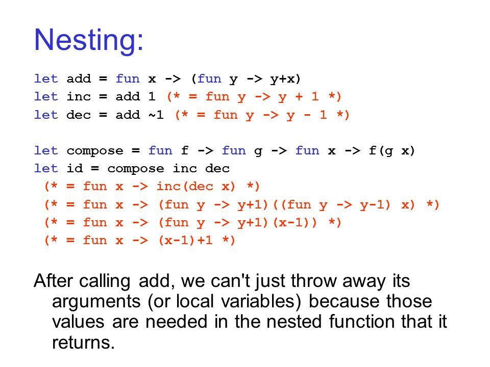 Nesting: let add = fun x -> (fun y -> y+x) let inc = add 1 (* = fun y -> y + 1 *) let dec = add ~1 (* = fun y -> y - 1 *) let compose = fun f -> fun g