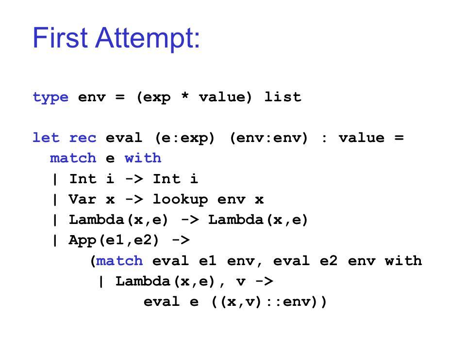 First Attempt: type env = (exp * value) list let rec eval (e:exp) (env:env) : value = match e with   Int i -> Int i   Var x -> lookup env x   Lambda(x,e) -> Lambda(x,e)   App(e1,e2) -> (match eval e1 env, eval e2 env with   Lambda(x,e), v -> eval e ((x,v)::env))
