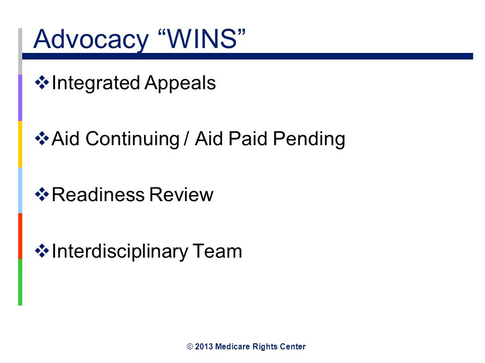 © 2013 Medicare Rights Center Advocacy WINS  Integrated Appeals  Aid Continuing / Aid Paid Pending  Readiness Review  Interdisciplinary Team