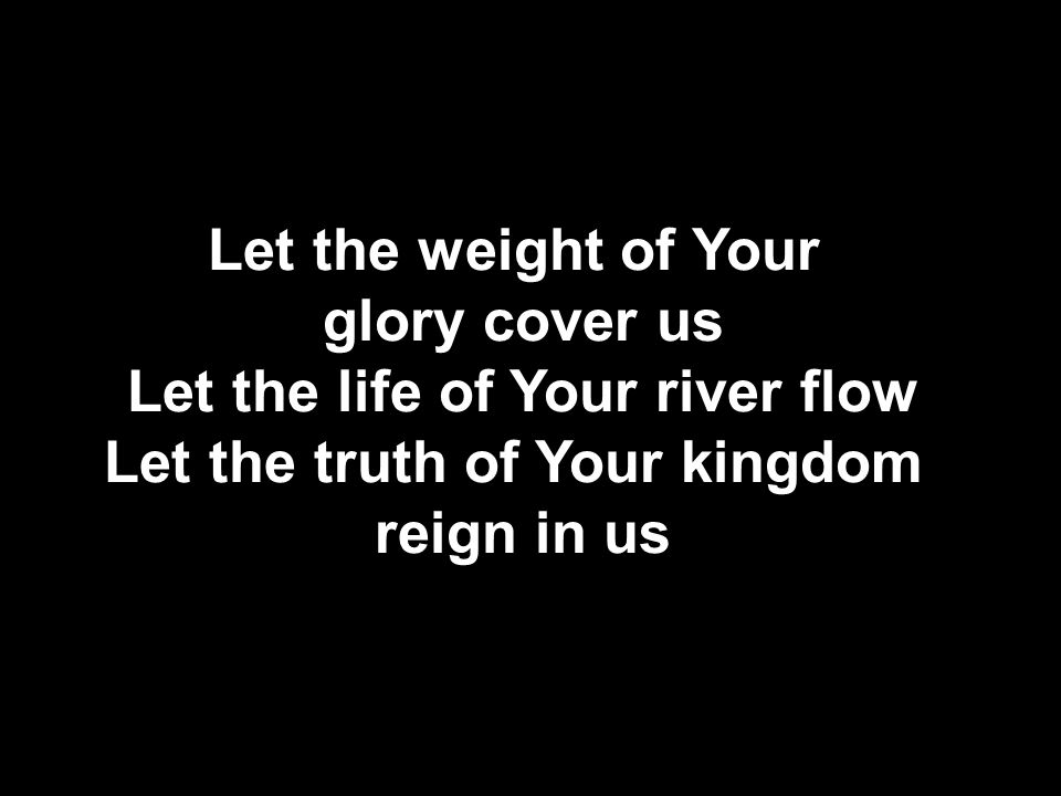 Let the weight of Your glory cover us Let the life of Your river flow Let the truth of Your kingdom reign in us
