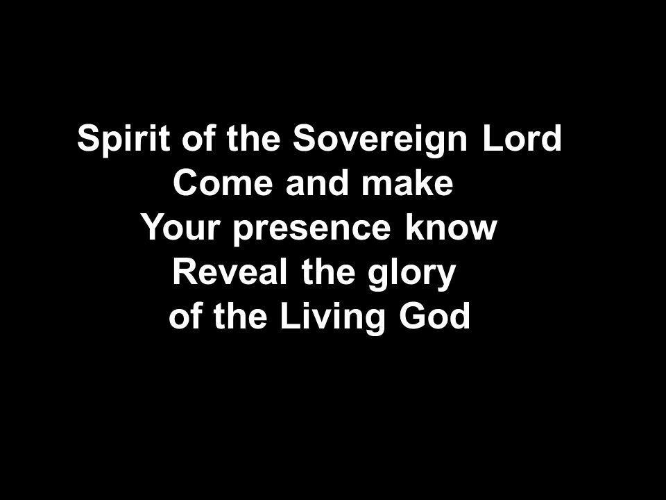 Spirit of the Sovereign Lord Come and make Your presence know Reveal the glory of the Living God