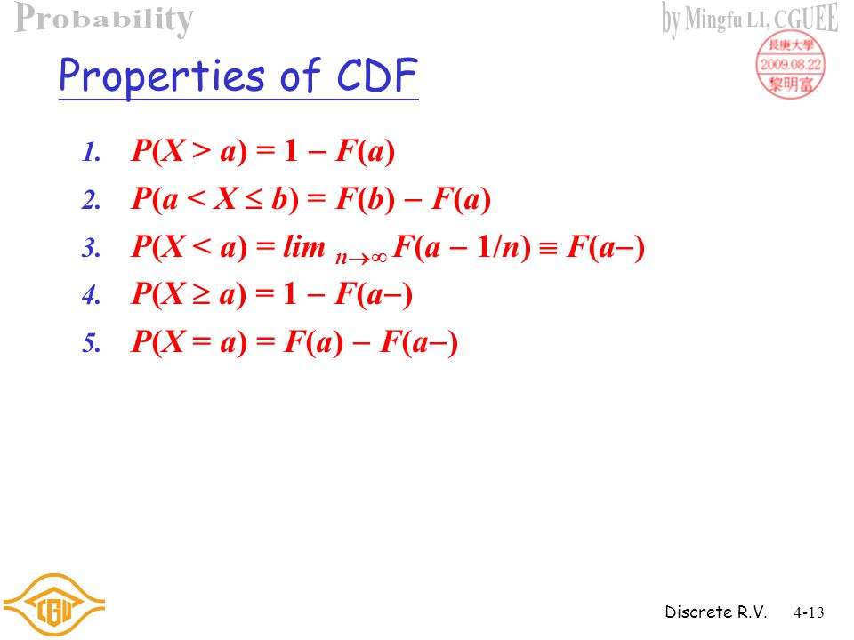 Discrete R.V.4-12 4.2 Distribution Functions Definition If X is a random variable, then the function F defined on ( ,  ) by F(t)=P(X  t) is called the distribution function or cumulative distribution function (CDF) of X.