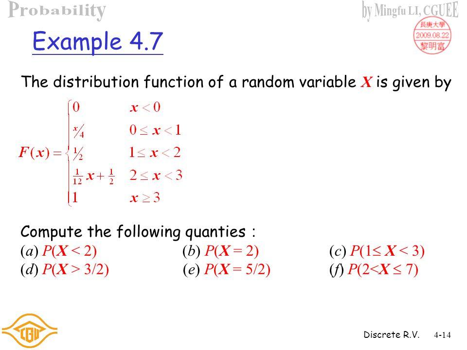 Discrete R.V.4-13 Properties of CDF 1. P(X > a) = 1  F(a) 2. P(a < X  b) = F(b)  F(a) 3. P(X < a) = lim n  F(a  1/n)  F(a  ) 4. P(X  a) = 1 
