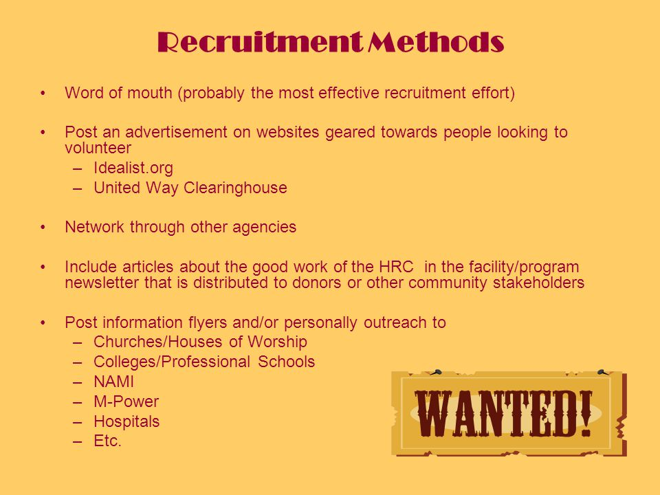 Recruitment Methods Word of mouth (probably the most effective recruitment effort) Post an advertisement on websites geared towards people looking to volunteer –Idealist.org –United Way Clearinghouse Network through other agencies Include articles about the good work of the HRC in the facility/program newsletter that is distributed to donors or other community stakeholders Post information flyers and/or personally outreach to –Churches/Houses of Worship –Colleges/Professional Schools –NAMI –M-Power –Hospitals –Etc.