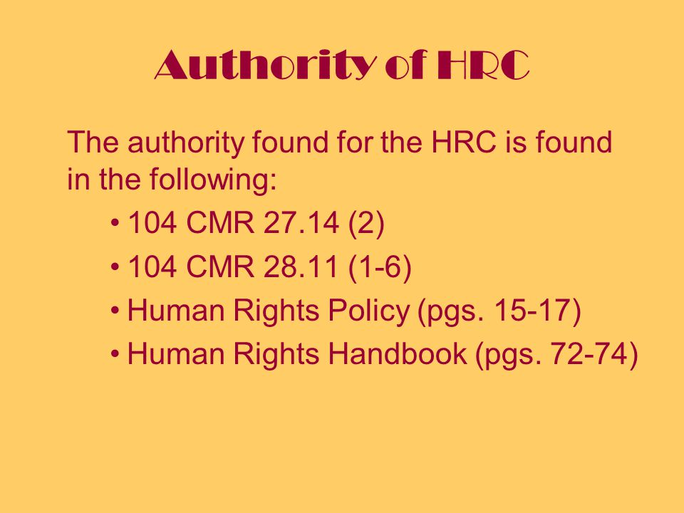 Authority of HRC The authority found for the HRC is found in the following: 104 CMR 27.14 (2) 104 CMR 28.11 (1-6) Human Rights Policy (pgs.