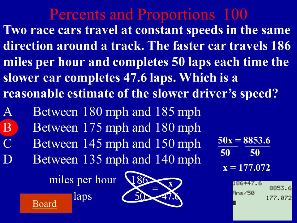 Board Percents and Proportions 100 Two race cars travel at constant speeds in the same direction around a track. The faster car travels 186 miles per