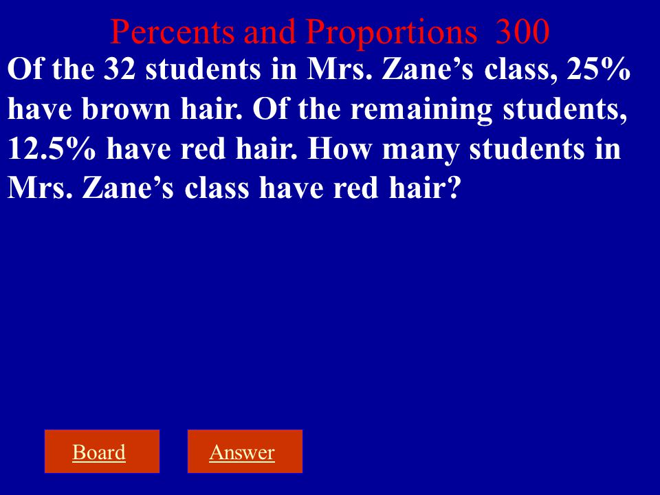 BoardAnswer Percents and Proportions 300 Of the 32 students in Mrs. Zane's class, 25% have brown hair. Of the remaining students, 12.5% have red hair.