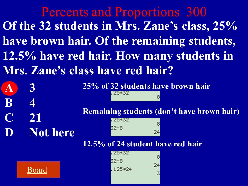 Board Percents and Proportions 300 Of the 32 students in Mrs. Zane's class, 25% have brown hair. Of the remaining students, 12.5% have red hair. How m
