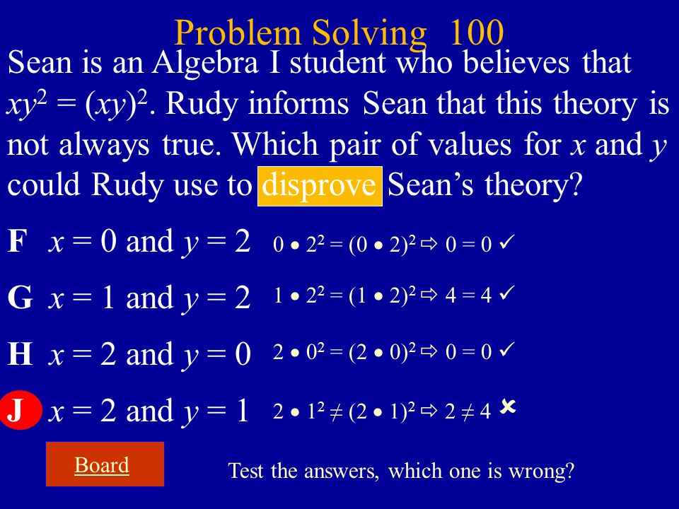 Sean is an Algebra I student who believes that xy 2 = (xy) 2. Rudy informs Sean that this theory is not always true. Which pair of values for x and y