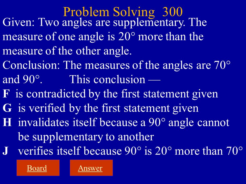 BoardAnswer Problem Solving 300 Given: Two angles are supplementary. The measure of one angle is 20° more than the measure of the other angle. Conclus