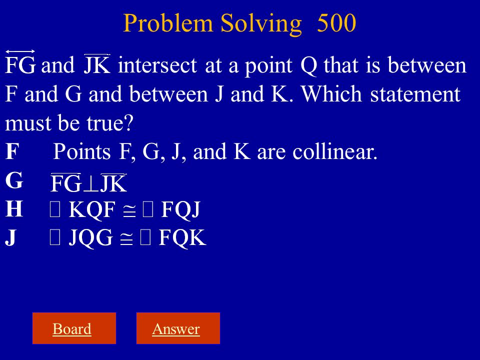 and intersect at a point Q that is between F and G and between J and K. Which statement must be true? F Points F, G, J, and K are collinear. G H J Boa