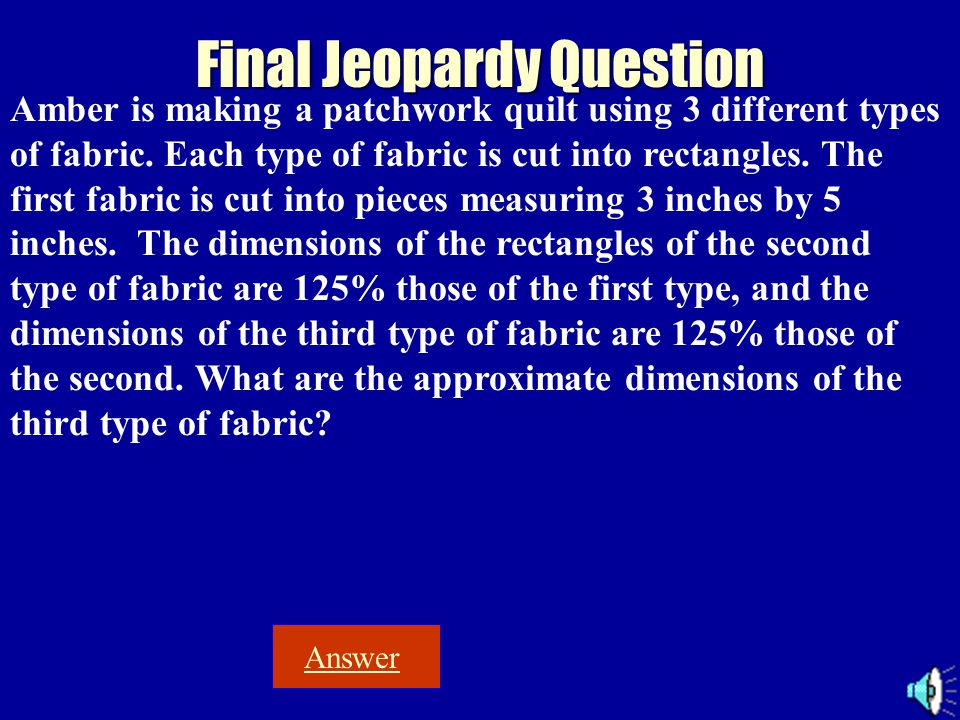 Final Jeopardy Question Answer Amber is making a patchwork quilt using 3 different types of fabric. Each type of fabric is cut into rectangles. The fi