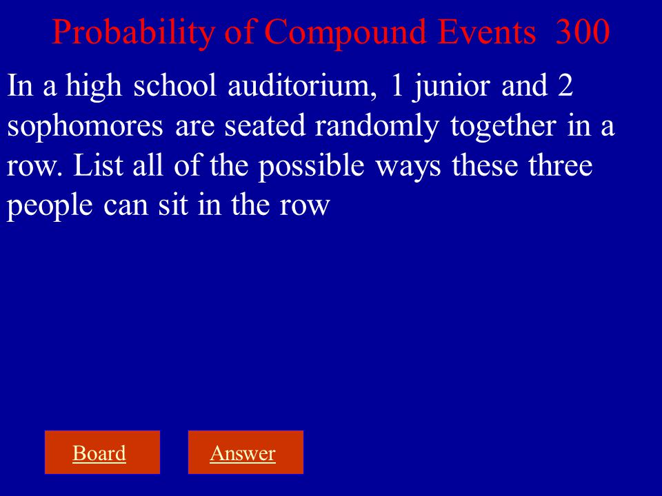 BoardAnswer Probability of Compound Events 300 In a high school auditorium, 1 junior and 2 sophomores are seated randomly together in a row. List all