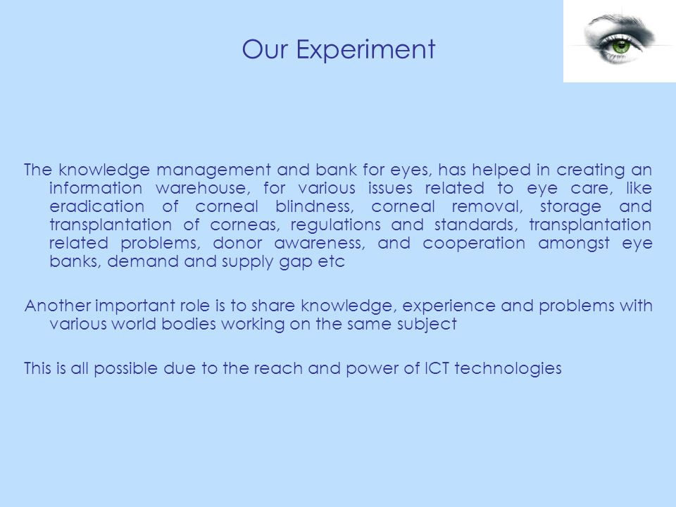 Our Experiment The knowledge management and bank for eyes, has helped in creating an information warehouse, for various issues related to eye care, like eradication of corneal blindness, corneal removal, storage and transplantation of corneas, regulations and standards, transplantation related problems, donor awareness, and cooperation amongst eye banks, demand and supply gap etc Another important role is to share knowledge, experience and problems with various world bodies working on the same subject This is all possible due to the reach and power of ICT technologies