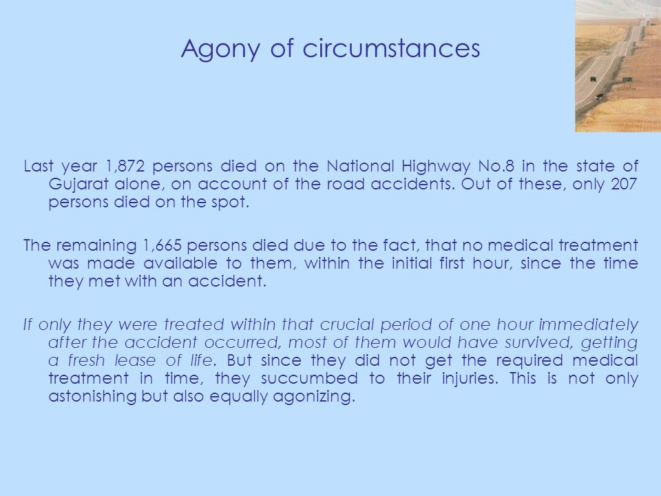Agony of circumstances Last year 1,872 persons died on the National Highway No.8 in the state of Gujarat alone, on account of the road accidents.