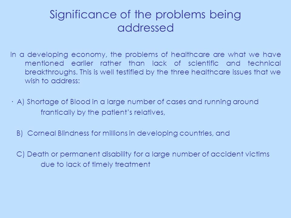 Significance of the problems being addressed In a developing economy, the problems of healthcare are what we have mentioned earlier rather than lack of scientific and technical breakthroughs.