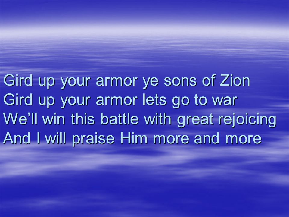 Gird up your armor ye sons of Zion Gird up your armor lets go to war We'll win this battle with great rejoicing And I will praise Him more and more