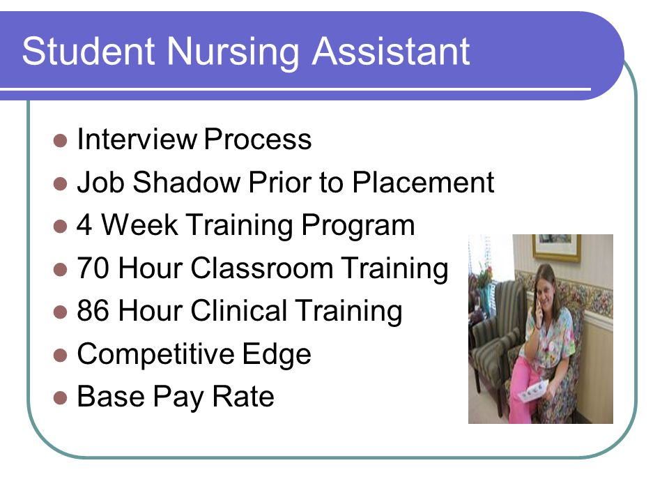 Student Nursing Assistant Interview Process Job Shadow Prior to Placement 4 Week Training Program 70 Hour Classroom Training 86 Hour Clinical Training Competitive Edge Base Pay Rate