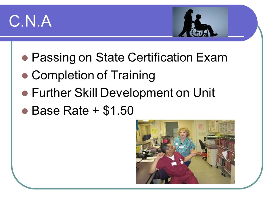C.N.A Passing on State Certification Exam Completion of Training Further Skill Development on Unit Base Rate + $1.50