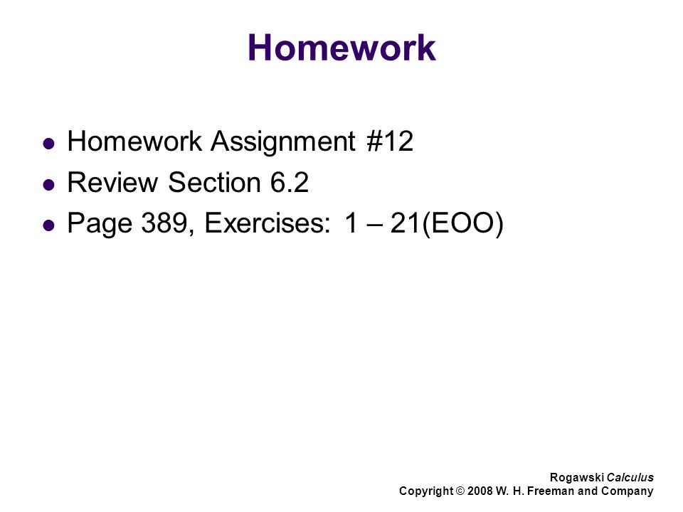 Homework Homework Assignment #12 Review Section 6.2 Page 389, Exercises: 1 – 21(EOO) Rogawski Calculus Copyright © 2008 W. H. Freeman and Company