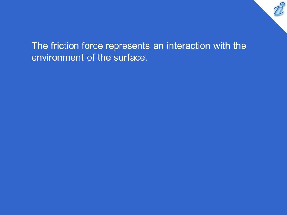 The friction force represents an interaction with the environment of the surface.