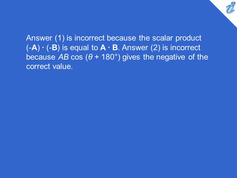Answer (1) is incorrect because the scalar product (-A) · (-B) is equal to A · B. Answer (2) is incorrect because AB cos (θ + 180°) gives the negative
