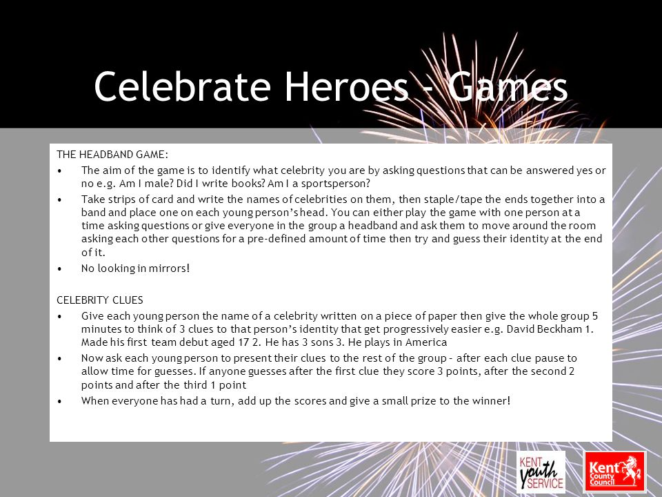 Celebrate Heroes - Games THE HEADBAND GAME: The aim of the game is to identify what celebrity you are by asking questions that can be answered yes or no e.g.