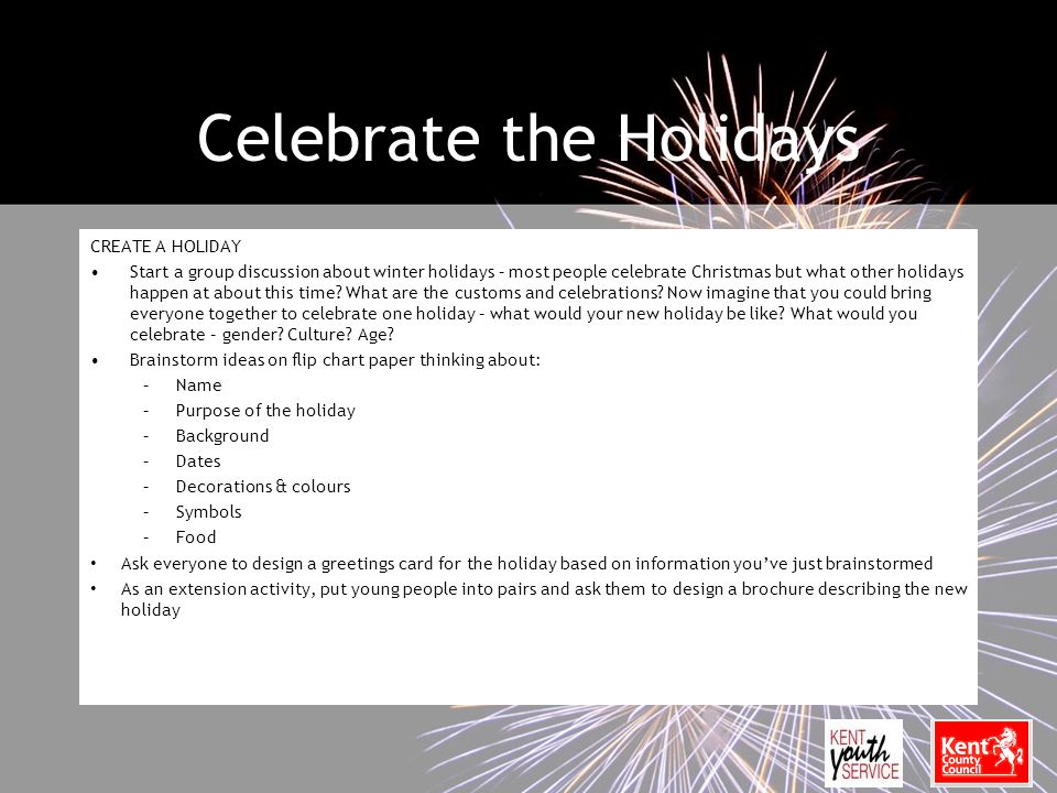 Celebrate the Holidays CREATE A HOLIDAY Start a group discussion about winter holidays – most people celebrate Christmas but what other holidays happen at about this time.