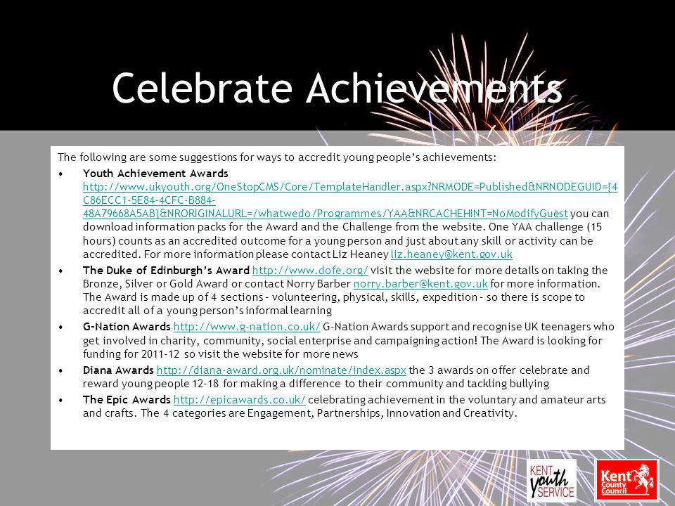 Celebrate Achievements The following are some suggestions for ways to accredit young people's achievements: Youth Achievement Awards http://www.ukyouth.org/OneStopCMS/Core/TemplateHandler.aspx?NRMODE=Published&NRNODEGUID={4 C86ECC1-5E84-4CFC-B884- 48A79668A5AB}&NRORIGINALURL=/whatwedo/Programmes/YAA&NRCACHEHINT=NoModifyGuest you can download information packs for the Award and the Challenge from the website.