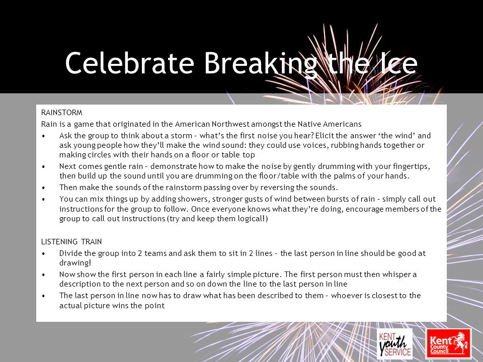 Celebrate Breaking the Ice RAINSTORM Rain is a game that originated in the American Northwest amongst the Native Americans Ask the group to think about a storm – what's the first noise you hear.