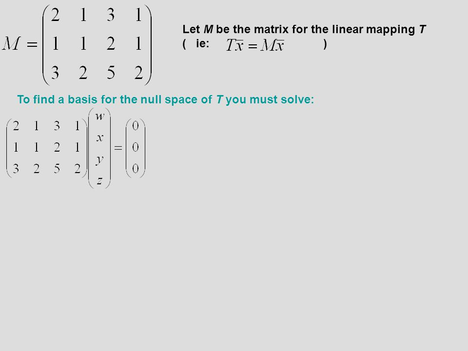 Let M be the matrix for the linear mapping T ( ie: ) To find a basis for the null space of T you must solve: