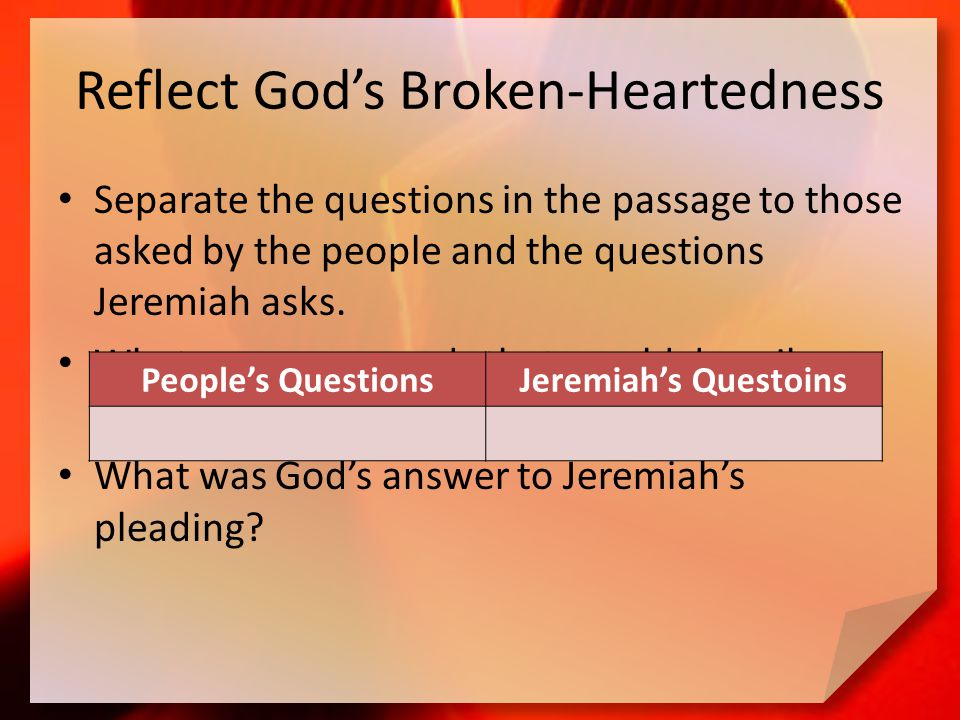 Reflect God's Broken-Heartedness Separate the questions in the passage to those asked by the people and the questions Jeremiah asks.