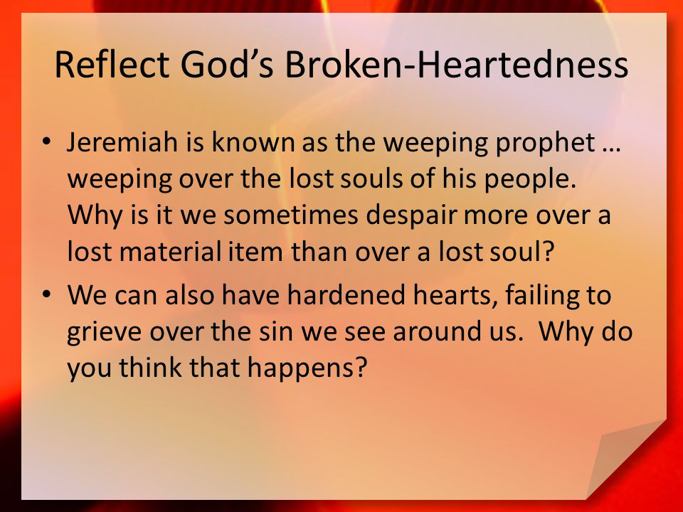 Reflect God's Broken-Heartedness Jeremiah is known as the weeping prophet … weeping over the lost souls of his people.