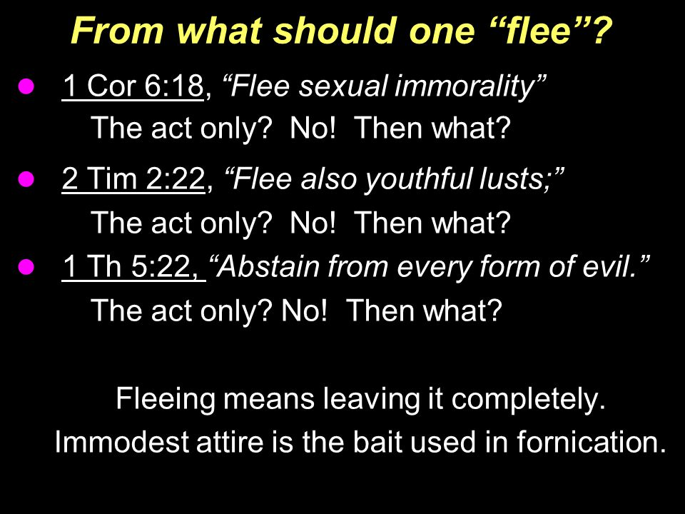 "From what should one ""flee""? 1 Cor 6:18, ""Flee sexual immorality"" The act only? No! Then what? 2 Tim 2:22, ""Flee also youthful lusts;"" The act only? N"