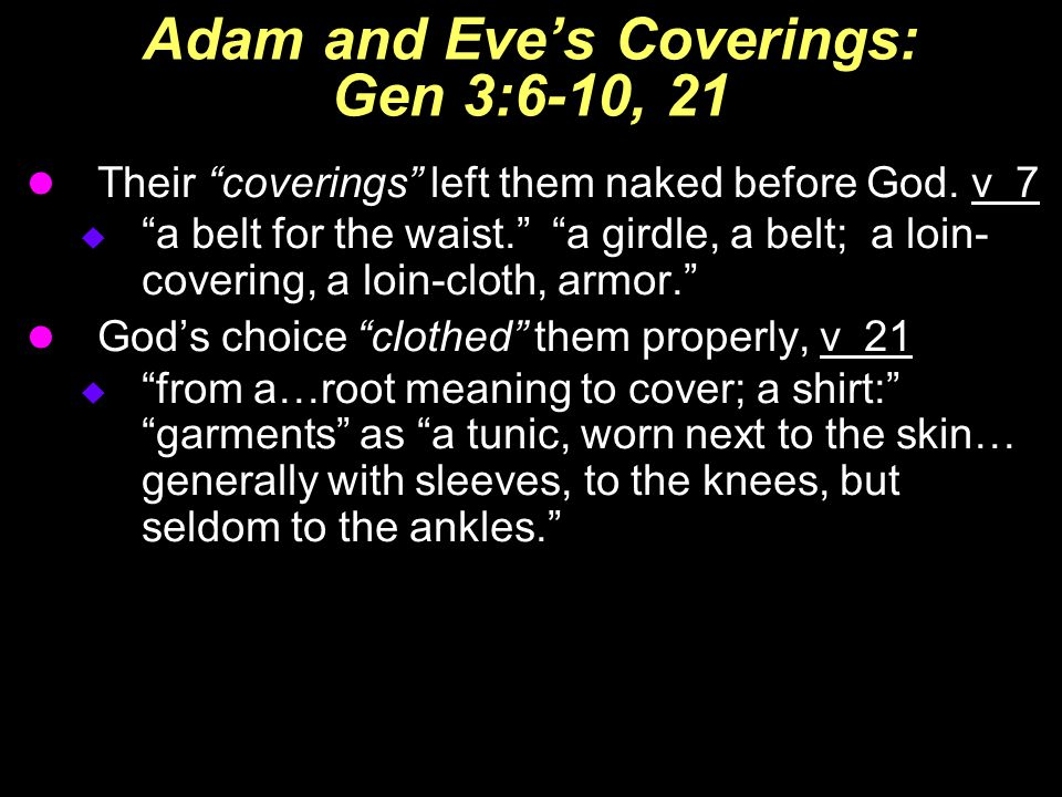 "Adam and Eve's Coverings: Gen 3:6-10, 21 Their ""coverings"" left them naked before God. v 7  ""a belt for the waist."" ""a girdle, a belt; a loin- coveri"