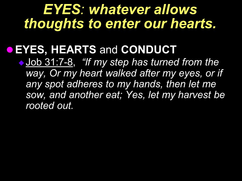 How can I Let My Eyes Help My Heart? Job 31:1-12, I have made a covenant with my eyes; Why should I look upon a young woman. If my heart has been enticed by a woman, or if I have lurked at my neighbor's door,…that would be wickedness; yes, it would be iniquity deserving of judgment. Job 11:13-20, If iniquity were in your hand, and you put it far away, and would not let wickedness dwell in your tents; then surely you could lift up your face without spot; yes you could be steadfast and not fear;…but the eyes of the wicked will fail, and they shall not escape, and their hope—loss of life.