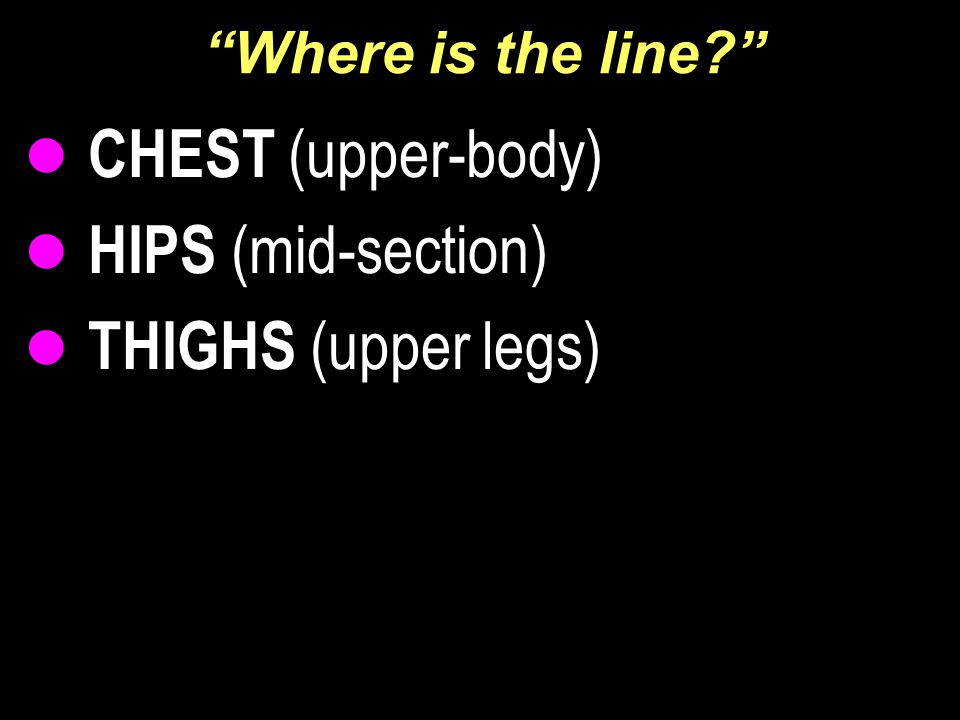 """Where is the line?"" CHEST (upper-body) HIPS (mid-section) THIGHS (upper legs)"