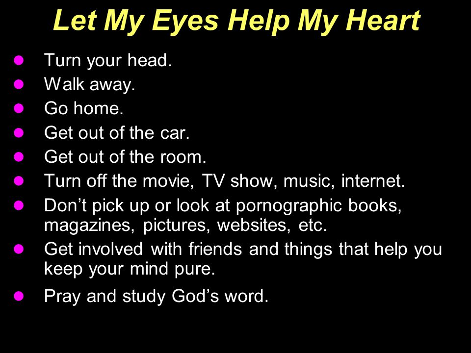 Let My Eyes Help My Heart Turn your head. Walk away. Go home. Get out of the car. Get out of the room. Turn off the movie, TV show, music, internet. D
