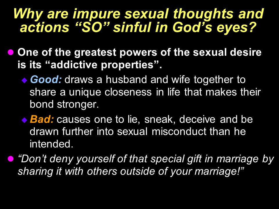 "Why are impure sexual thoughts and actions ""SO"" sinful in God's eyes? One of the greatest powers of the sexual desire is its ""addictive properties"". "