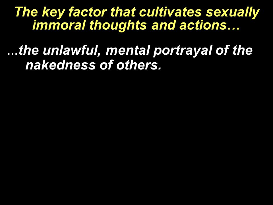 The key factor that cultivates sexually immoral thoughts and actions… … the unlawful, mental portrayal of the nakedness of others.