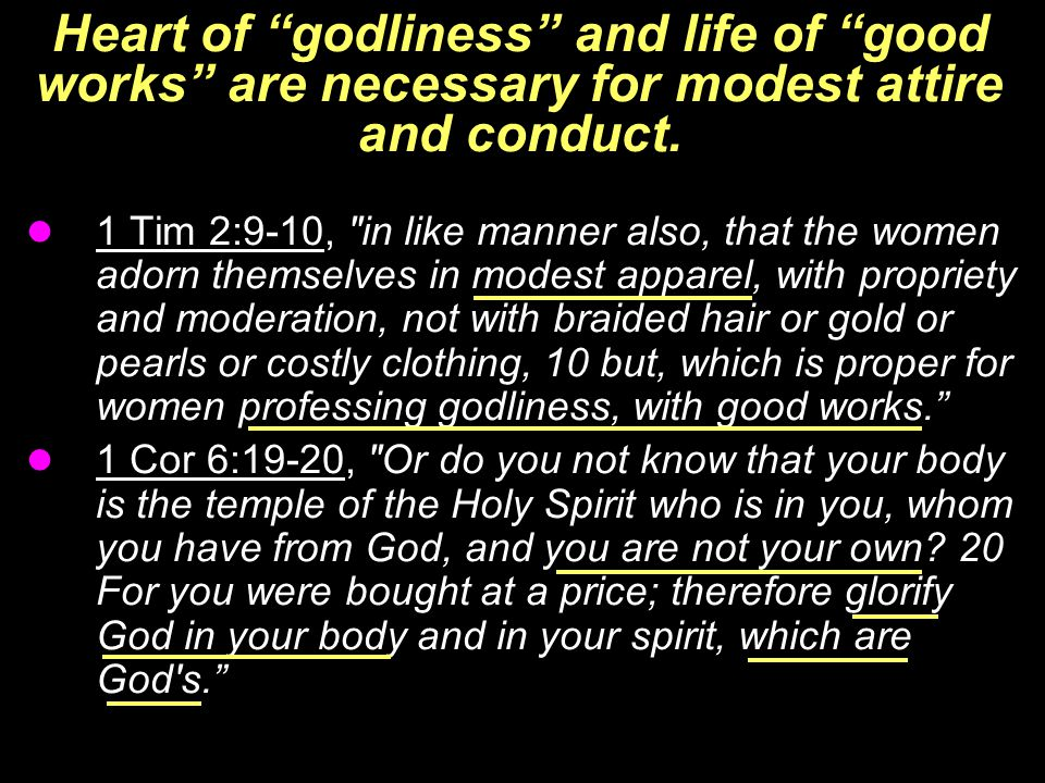 "Heart of ""godliness"" and life of ""good works"" are necessary for modest attire and conduct. 1 Tim 2:9-10,"