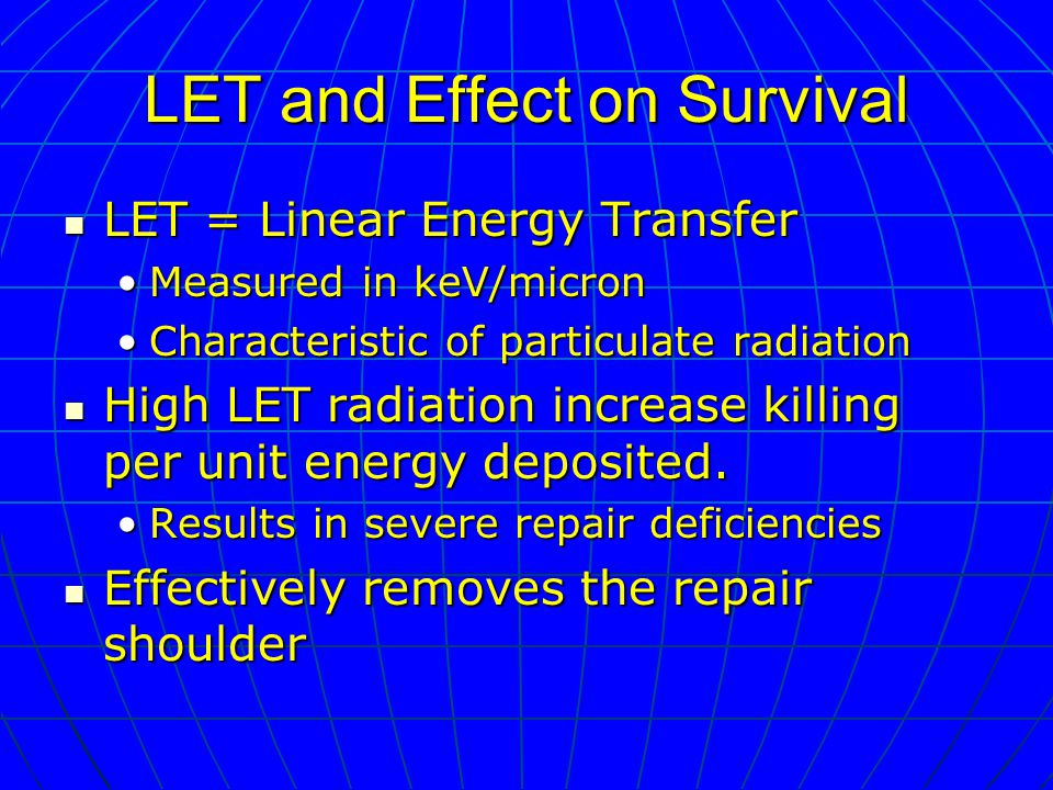 LET and Effect on Survival LET = Linear Energy Transfer LET = Linear Energy Transfer Measured in keV/micronMeasured in keV/micron Characteristic of particulate radiationCharacteristic of particulate radiation High LET radiation increase killing per unit energy deposited.
