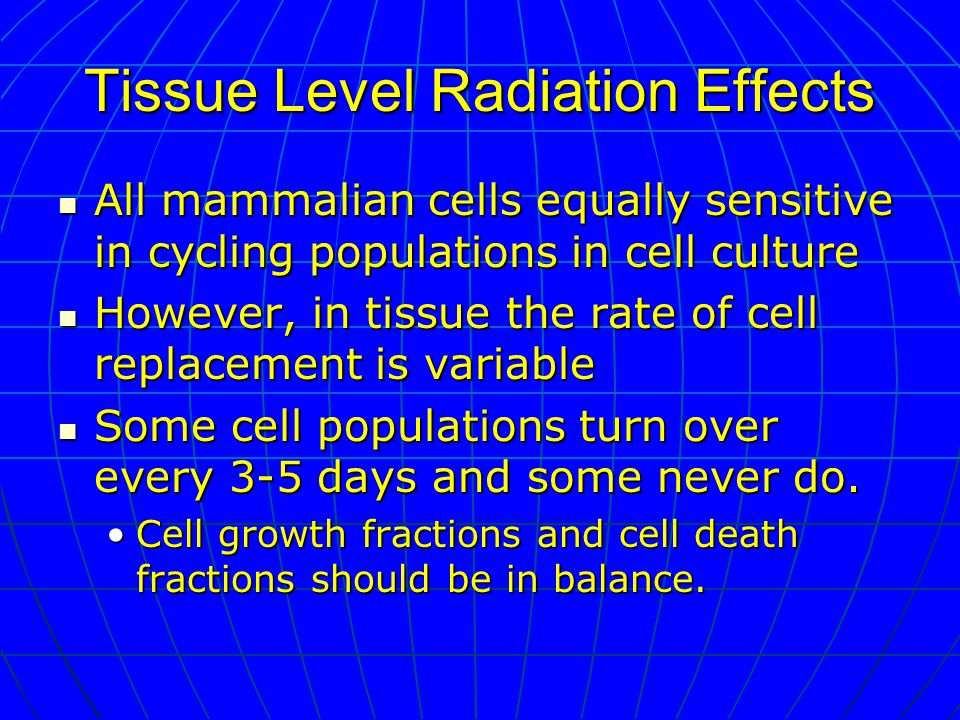Tissue Level Radiation Effects All mammalian cells equally sensitive in cycling populations in cell culture All mammalian cells equally sensitive in cycling populations in cell culture However, in tissue the rate of cell replacement is variable However, in tissue the rate of cell replacement is variable Some cell populations turn over every 3-5 days and some never do.